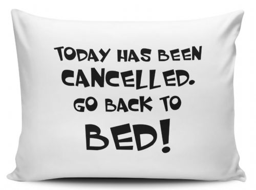 Today Has Been Cancelled Go Back To Bed! Pillow Case